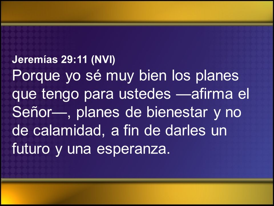 Jeremías 29:11 (NVI) Porque yo sé muy bien los planes que tengo para ustedes —afirma el Señor—, planes de bienestar y no de calamidad, a fin de darles un futuro y una esperanza.