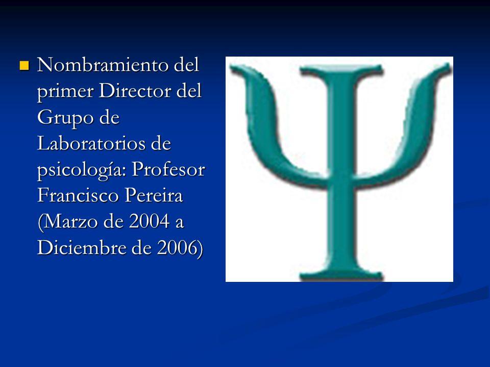 Nombramiento del primer Director del Grupo de Laboratorios de psicología: Profesor Francisco Pereira (Marzo de 2004 a Diciembre de 2006)