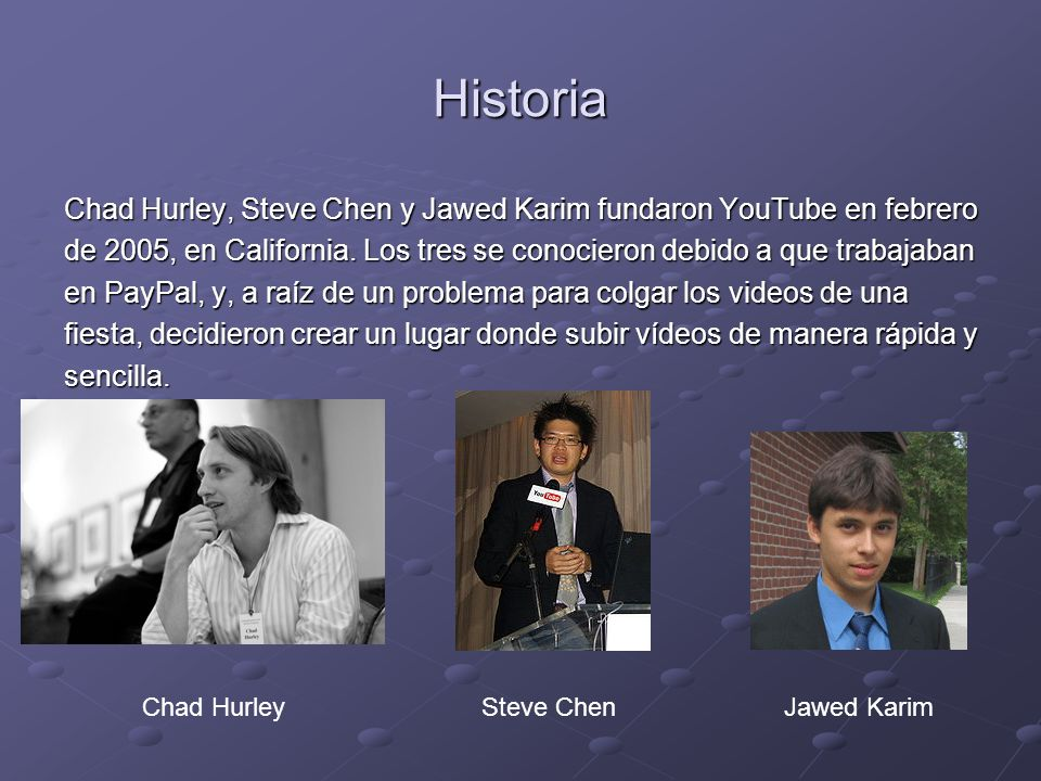 Historia Chad Hurley, Steve Chen y Jawed Karim fundaron YouTube en febrero. de 2005, en California. Los tres se conocieron debido a que trabajaban.
