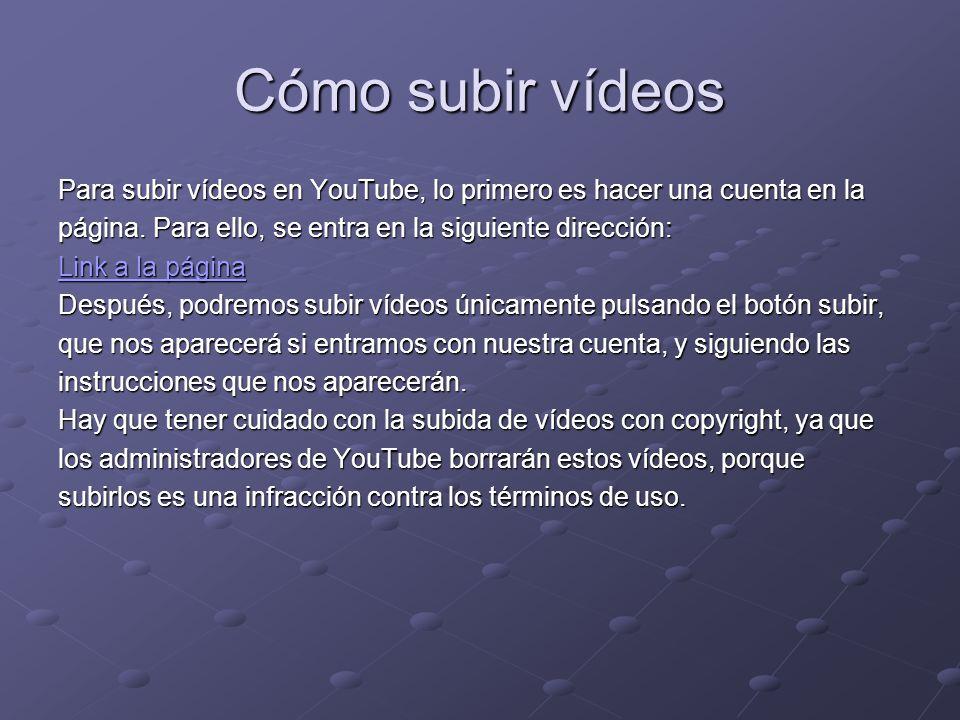 Cómo subir vídeos Para subir vídeos en YouTube, lo primero es hacer una cuenta en la. página. Para ello, se entra en la siguiente dirección: