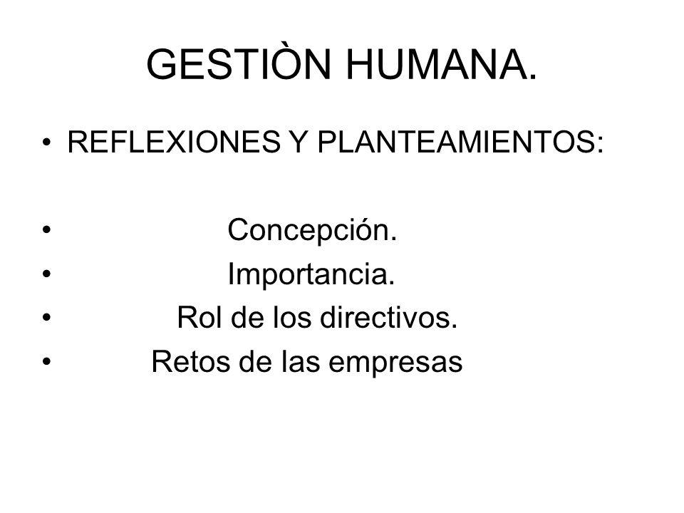 GESTIÒN HUMANA. REFLEXIONES Y PLANTEAMIENTOS: Concepción. Importancia.