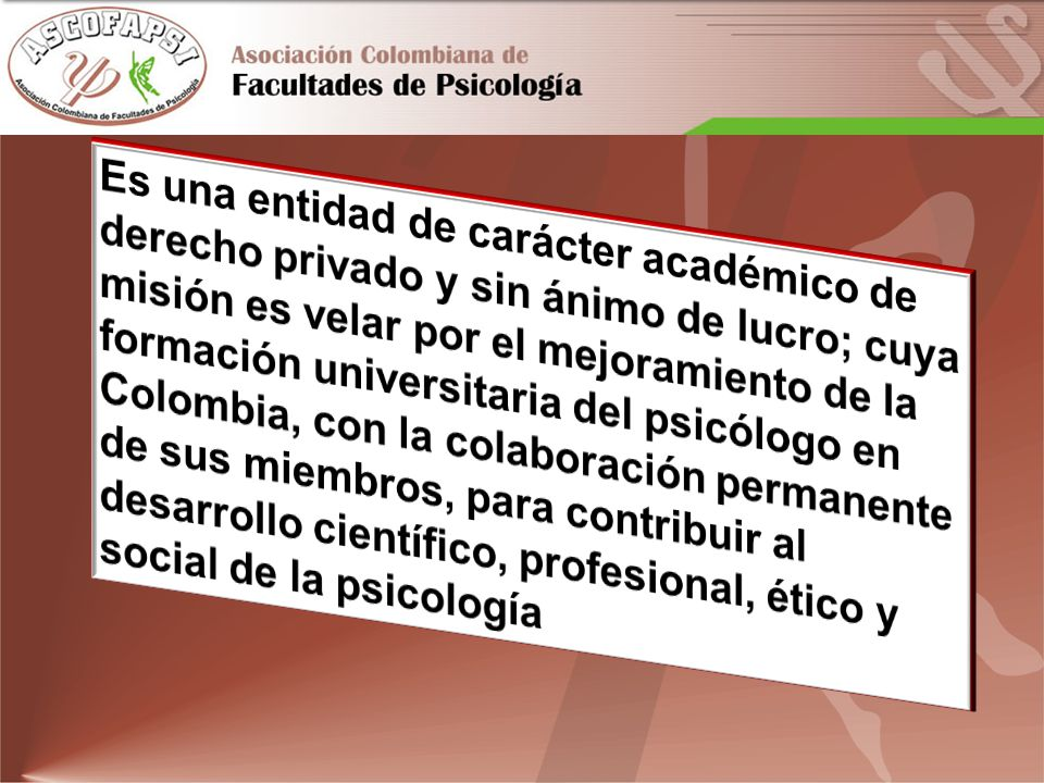 Es una entidad de carácter académico de derecho privado y sin ánimo de lucro; cuya misión es velar por el mejoramiento de la formación universitaria del psicólogo en Colombia, con la colaboración permanente de sus miembros, para contribuir al desarrollo científico, profesional, ético y social de la psicología