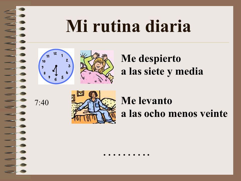 Mi rutina diaria ………. Me despierto a las siete y media Me levanto