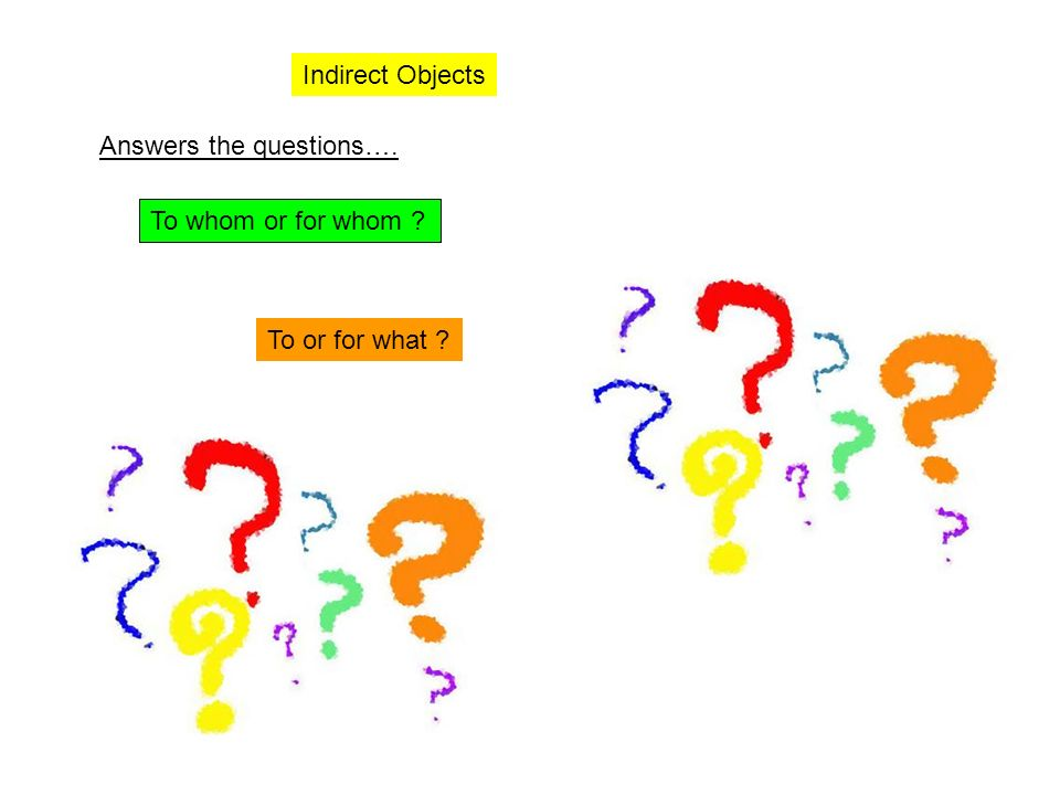 Indirect Objects Answers the questions…. To whom or for whom To or for what