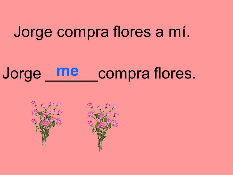 Jorge compra flores a mí.