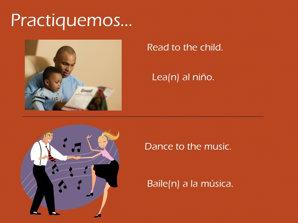 Practiquemos… Read to the child. Lea(n) al niño. Dance to the music.