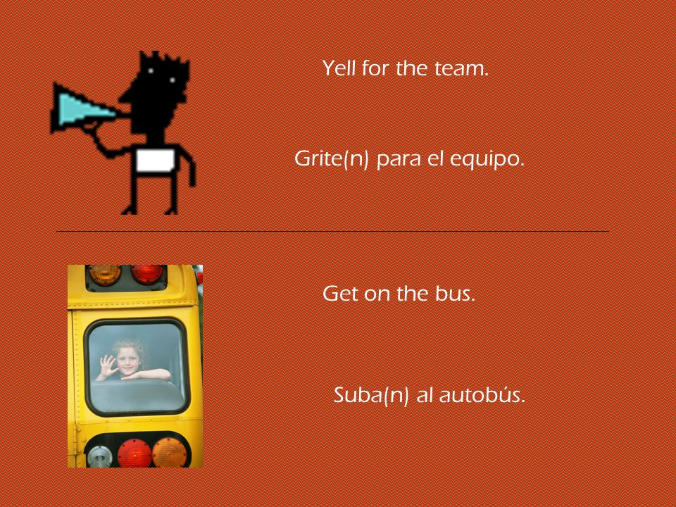 Yell for the team. Grite(n) para el equipo. Get on the bus. Suba(n) al autobús.