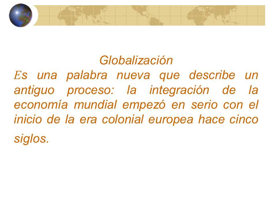 Globalización Es una palabra nueva que describe un antiguo proceso: la integración de la economía mundial empezó en serio con el inicio de la era colonial europea hace cinco siglos.