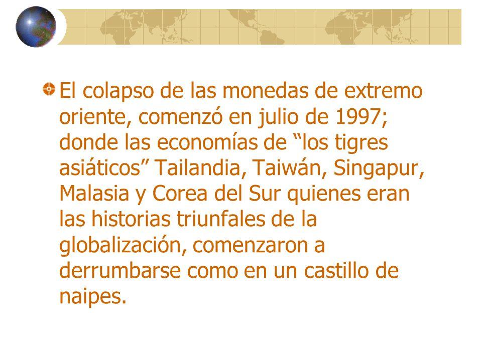 El colapso de las monedas de extremo oriente, comenzó en julio de 1997; donde las economías de los tigres asiáticos Tailandia, Taiwán, Singapur, Malasia y Corea del Sur quienes eran las historias triunfales de la globalización, comenzaron a derrumbarse como en un castillo de naipes.