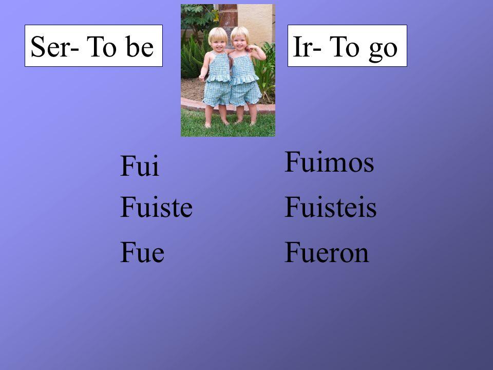 Ser- To be Ir- To go Fuimos Fui Fuiste Fuisteis Fue Fueron