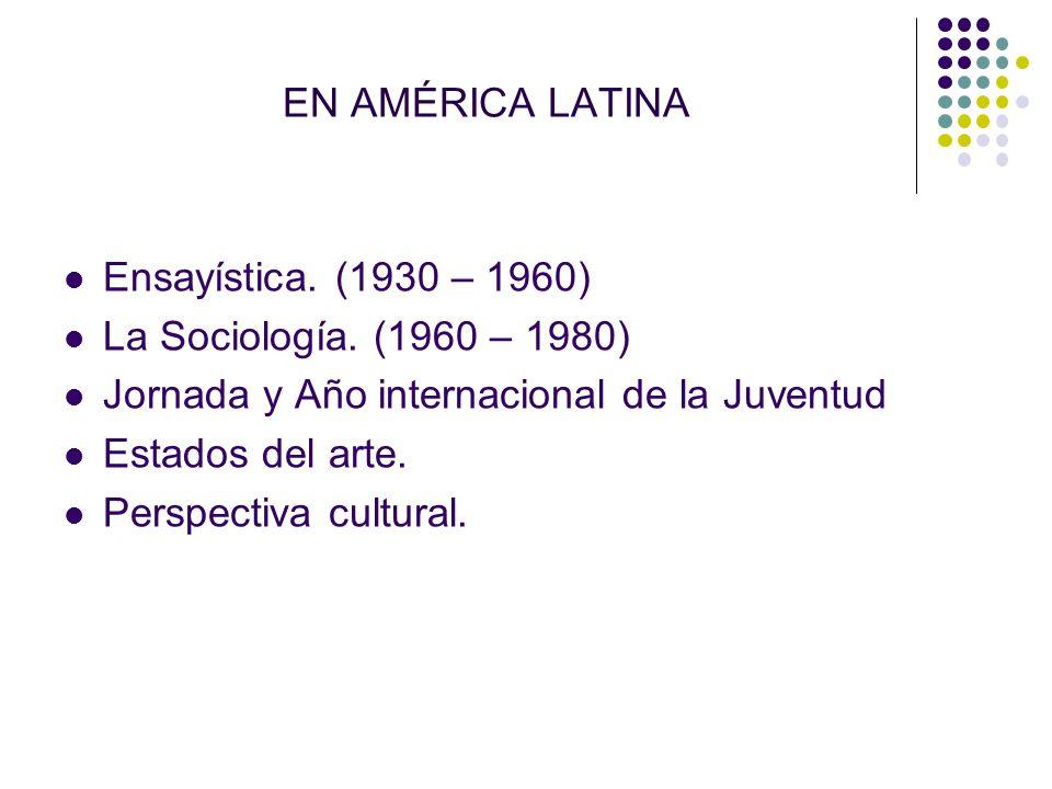 EN AMÉRICA LATINA Ensayística. (1930 – 1960) La Sociología. (1960 – 1980) Jornada y Año internacional de la Juventud.