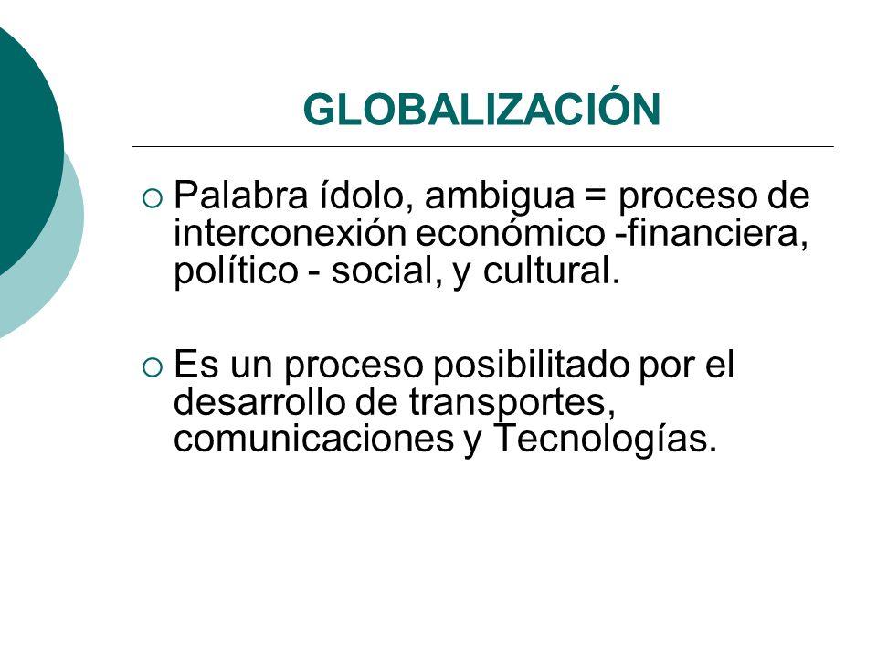 GLOBALIZACIÓN Palabra ídolo, ambigua = proceso de interconexión económico -financiera, político - social, y cultural.