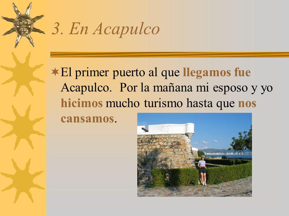 3. En Acapulco El primer puerto al que llegamos fue Acapulco.