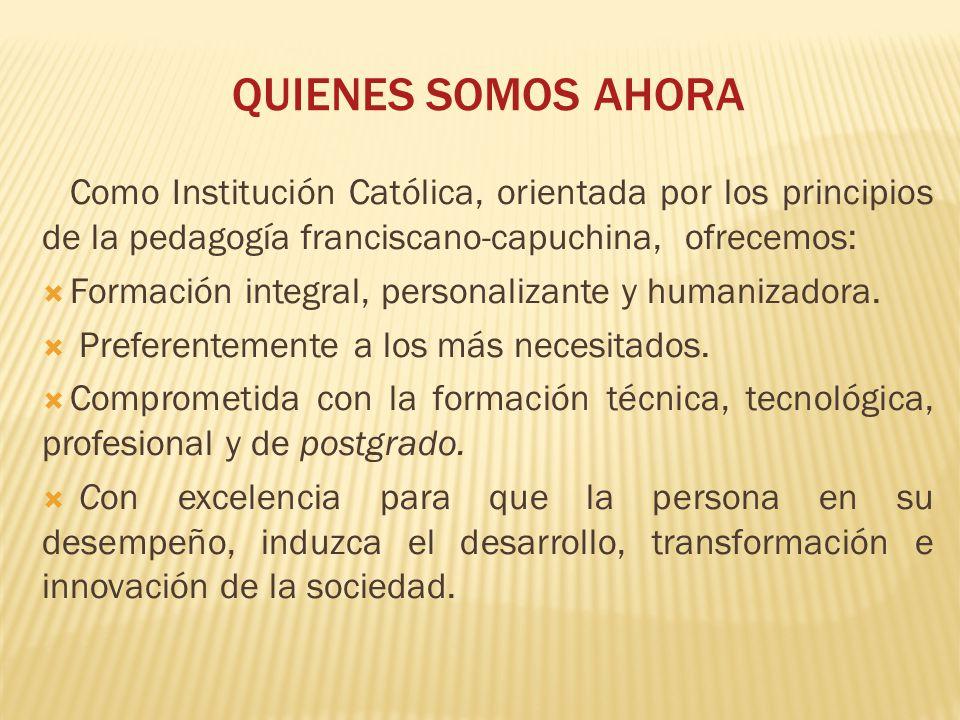 QUIENES SOMOS AHORA Como Institución Católica, orientada por los principios de la pedagogía franciscano-capuchina, ofrecemos: