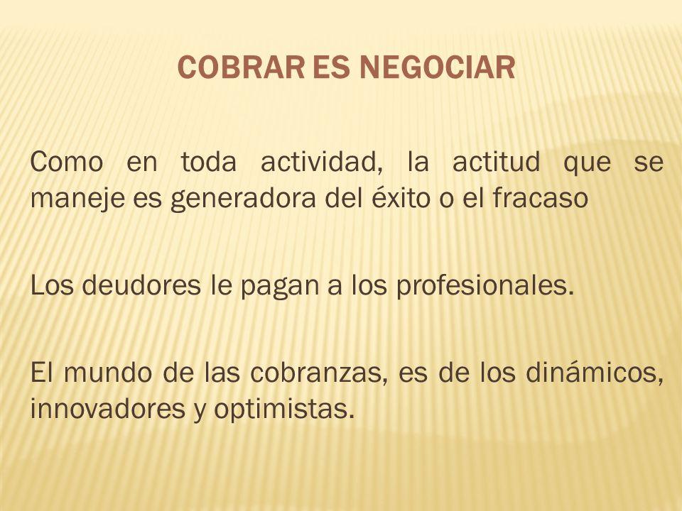 COBRAR ES NEGOCIAR Como en toda actividad, la actitud que se maneje es generadora del éxito o el fracaso.