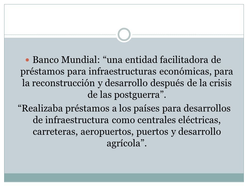 Banco Mundial: una entidad facilitadora de préstamos para infraestructuras económicas, para la reconstrucción y desarrollo después de la crisis de las postguerra .