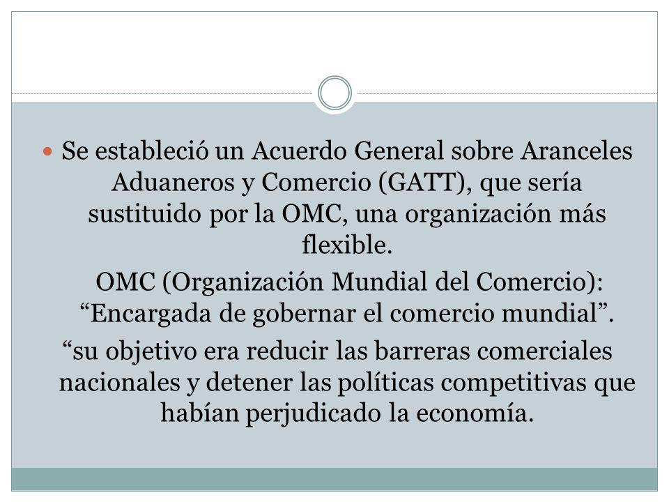 Se estableció un Acuerdo General sobre Aranceles Aduaneros y Comercio (GATT), que sería sustituido por la OMC, una organización más flexible.