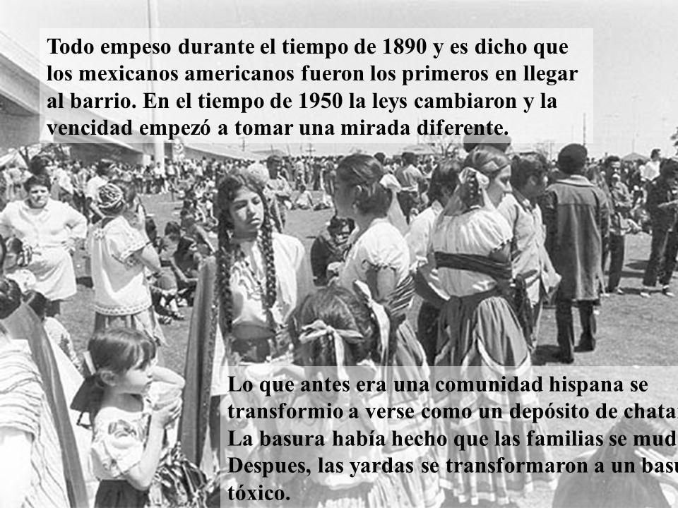 Todo empeso durante el tiempo de 1890 y es dicho que los mexicanos americanos fueron los primeros en llegar al barrio. En el tiempo de 1950 la leys cambiaron y la vencidad empezó a tomar una mirada diferente.