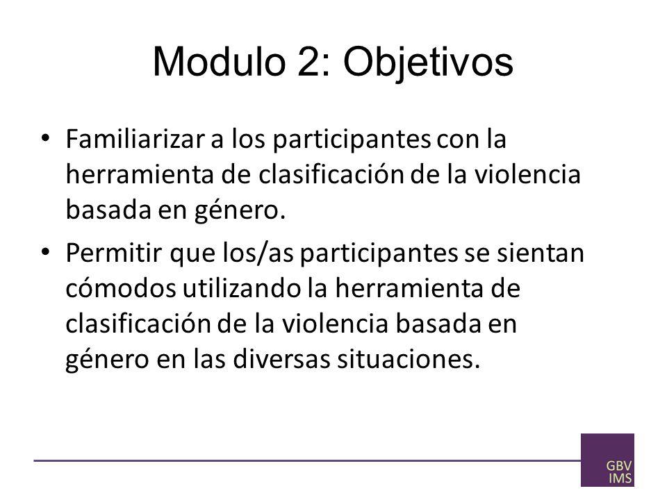Modulo 2: Objetivos Familiarizar a los participantes con la herramienta de clasificación de la violencia basada en género.