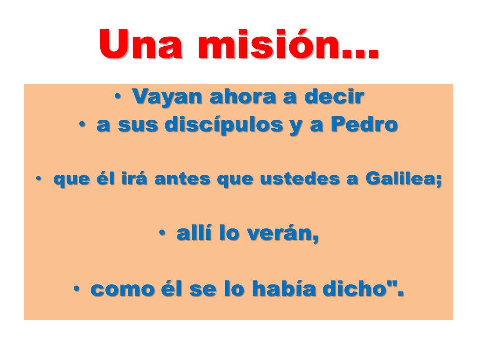 Una misión… Vayan ahora a decir a sus discípulos y a Pedro