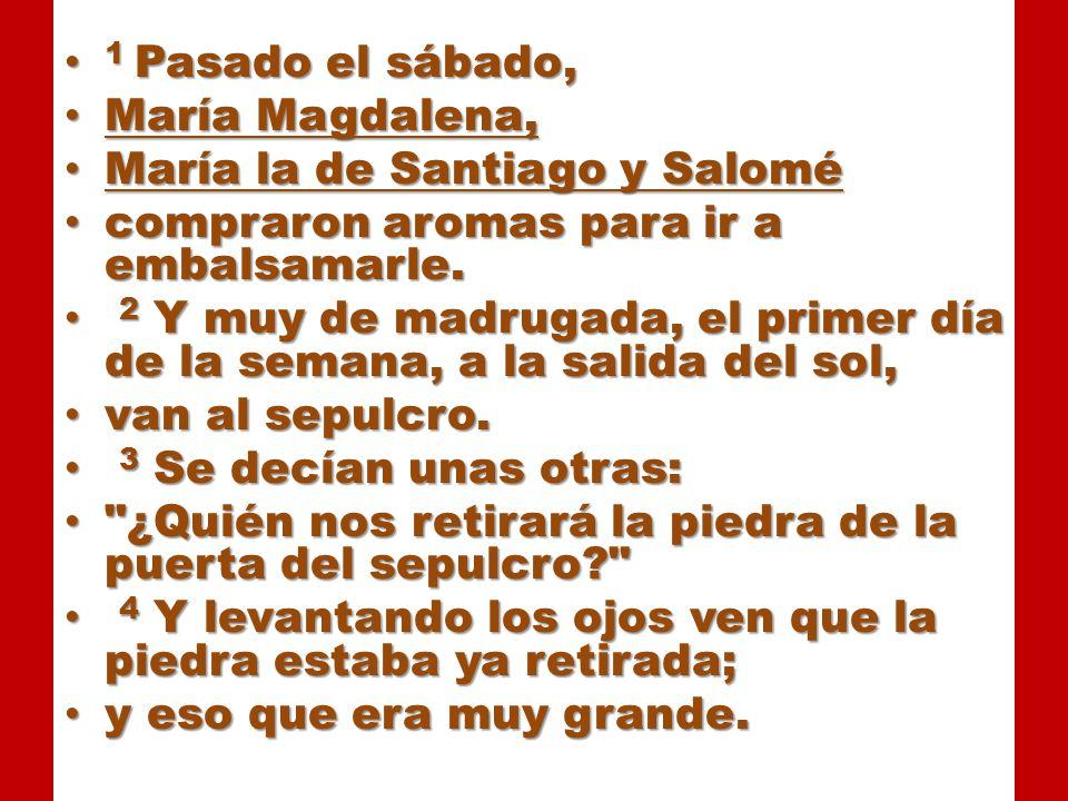 1 Pasado el sábado, María Magdalena, María la de Santiago y Salomé. compraron aromas para ir a embalsamarle.