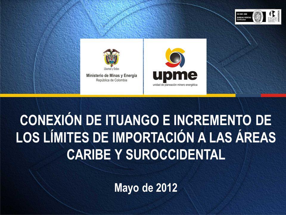 CONEXIÓN DE ITUANGO E INCREMENTO DE LOS LÍMITES DE IMPORTACIÓN A LAS ÁREAS CARIBE Y SUROCCIDENTAL Mayo de 2012