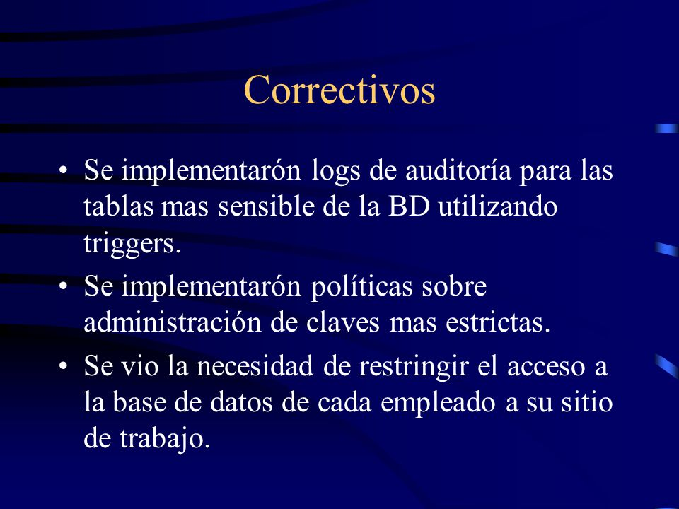 Correctivos Se implementarón logs de auditoría para las tablas mas sensible de la BD utilizando triggers.
