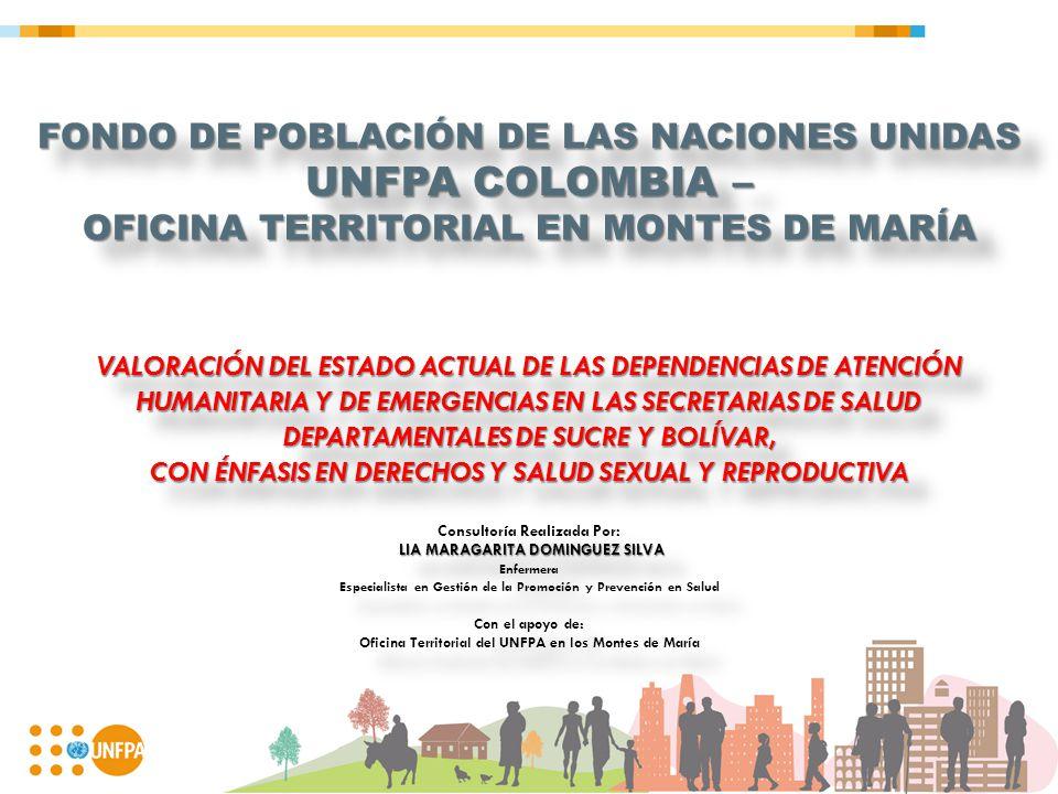 FONDO DE POBLACIÓN DE LAS NACIONES UNIDAS UNFPA COLOMBIA – OFICINA TERRITORIAL EN MONTES DE MARÍA VALORACIÓN DEL ESTADO ACTUAL DE LAS DEPENDENCIAS DE ATENCIÓN HUMANITARIA Y DE EMERGENCIAS EN LAS SECRETARIAS DE SALUD DEPARTAMENTALES DE SUCRE Y BOLÍVAR, CON ÉNFASIS EN DERECHOS Y SALUD SEXUAL Y REPRODUCTIVA Consultoría Realizada Por: LIA MARAGARITA DOMINGUEZ SILVA Enfermera Especialista en Gestión de la Promoción y Prevención en Salud Con el apoyo de: Oficina Territorial del UNFPA en los Montes de María