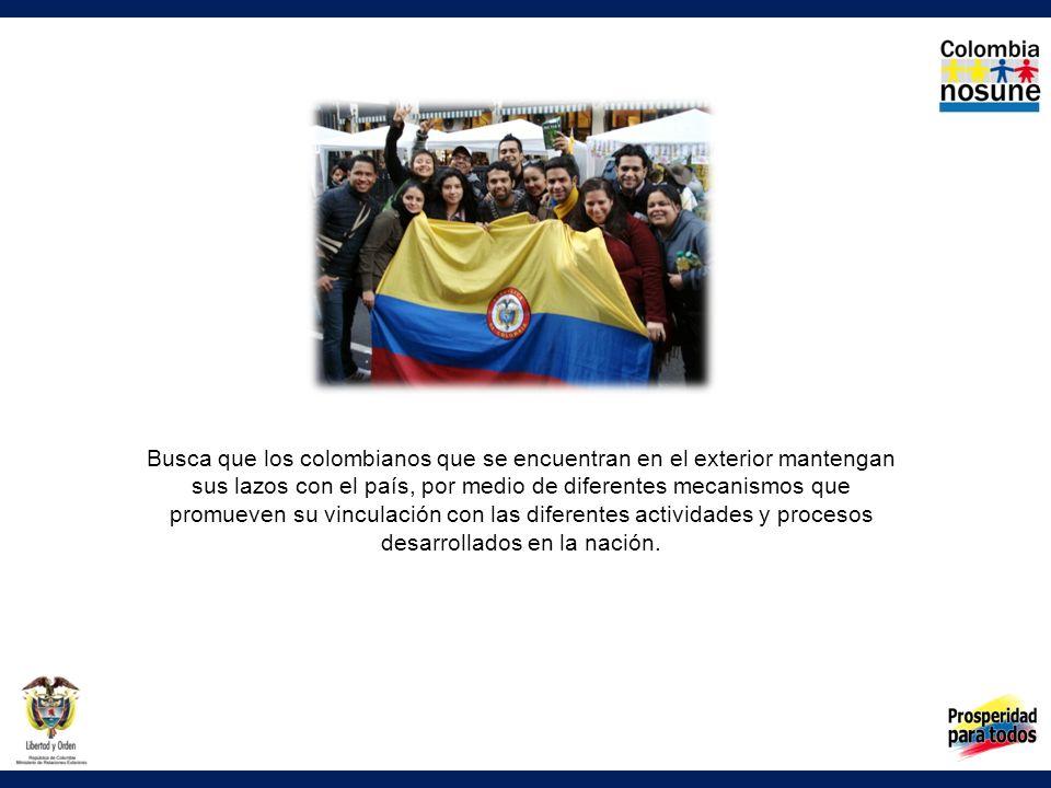 Busca que los colombianos que se encuentran en el exterior mantengan sus lazos con el país, por medio de diferentes mecanismos que promueven su vinculación con las diferentes actividades y procesos desarrollados en la nación.