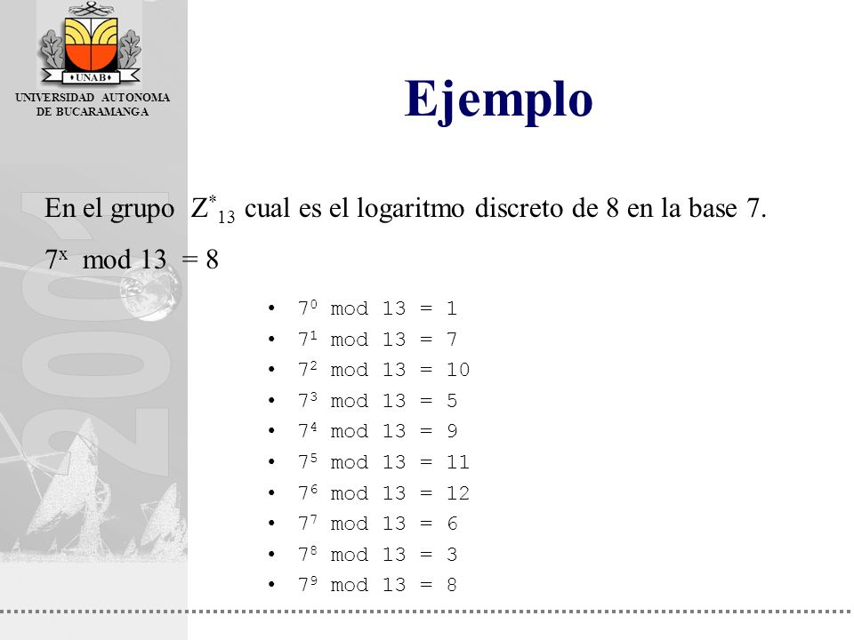 Ejemplo En el grupo Z*13 cual es el logaritmo discreto de 8 en la base 7. 7x mod 13 = 8. 70 mod 13 = 1.