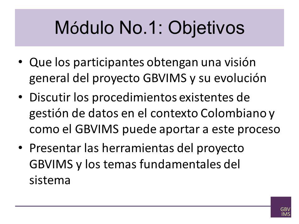 Módulo No.1: Objetivos Que los participantes obtengan una visión general del proyecto GBVIMS y su evolución.