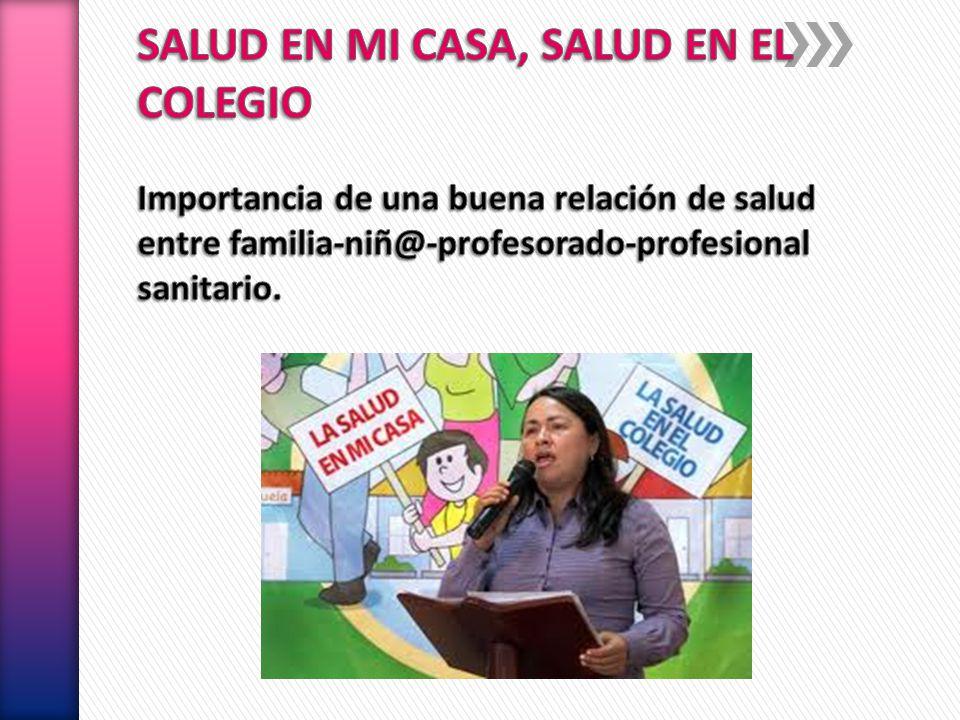 SALUD EN MI CASA, SALUD EN EL COLEGIO Importancia de una buena relación de salud entre familia-niñ@-profesorado-profesional sanitario.