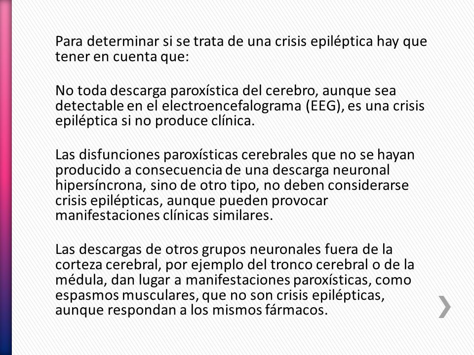 Para determinar si se trata de una crisis epiléptica hay que tener en cuenta que: No toda descarga paroxística del cerebro, aunque sea detectable en el electroencefalograma (EEG), es una crisis epiléptica si no produce clínica.