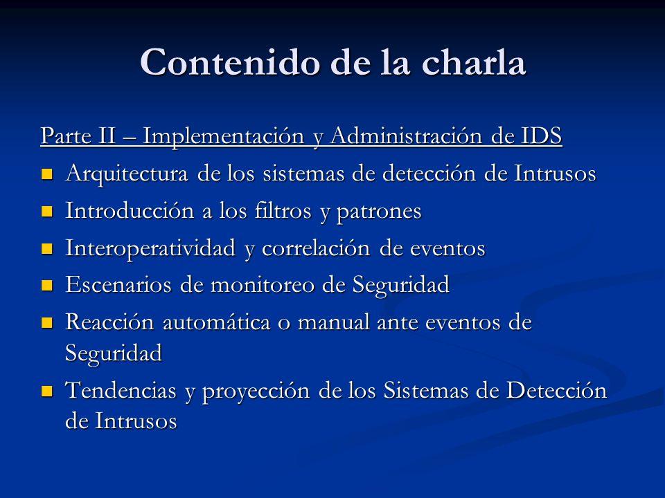 Contenido de la charla Parte II – Implementación y Administración de IDS. Arquitectura de los sistemas de detección de Intrusos.