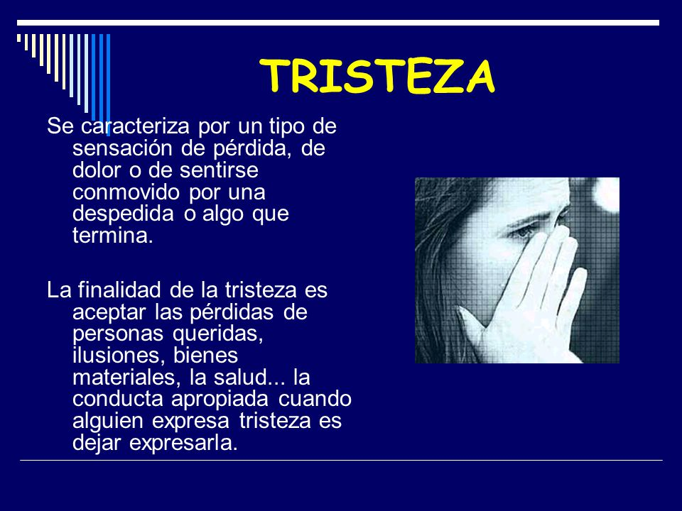 TRISTEZA Se caracteriza por un tipo de sensación de pérdida, de dolor o de sentirse conmovido por una despedida o algo que termina.