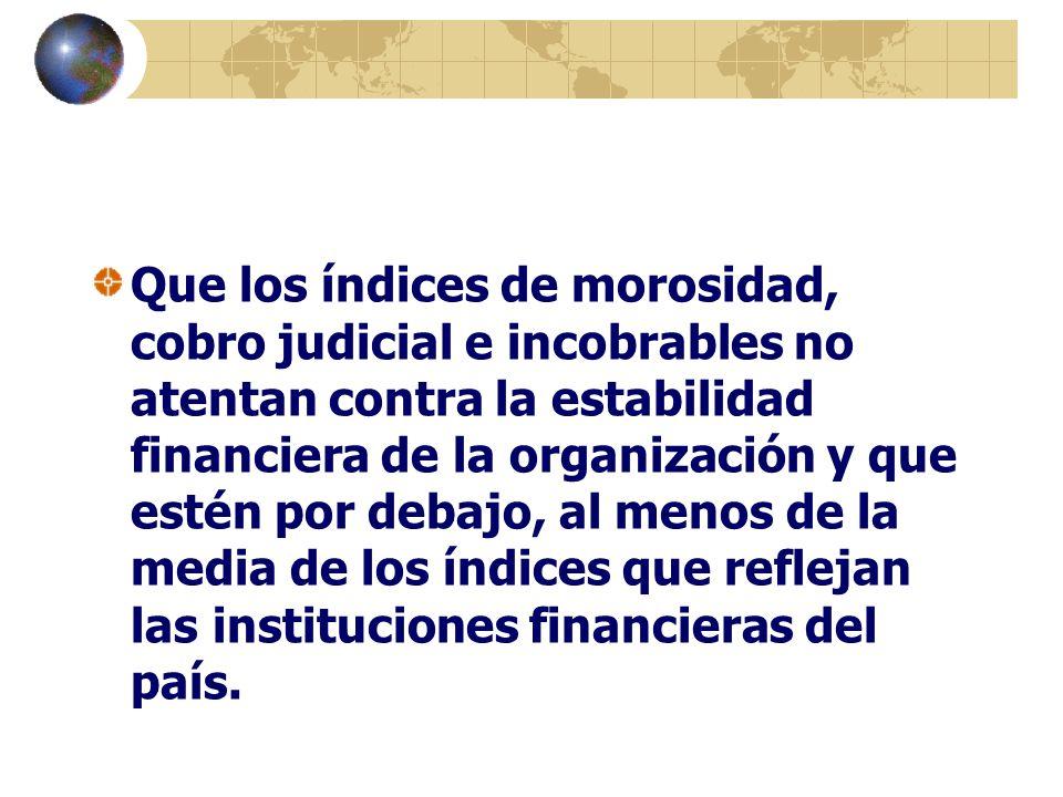 Que los índices de morosidad, cobro judicial e incobrables no atentan contra la estabilidad financiera de la organización y que estén por debajo, al menos de la media de los índices que reflejan las instituciones financieras del país.