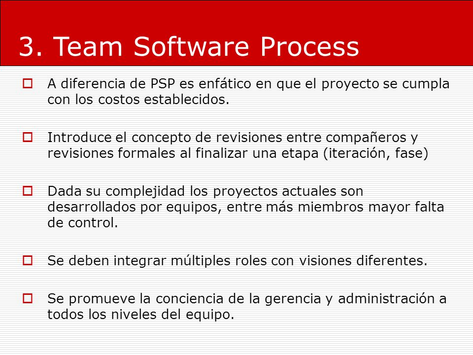 3. Team Software Process A diferencia de PSP es enfático en que el proyecto se cumpla con los costos establecidos.