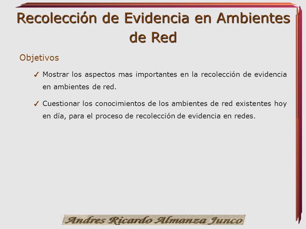 Objetivos Mostrar los aspectos mas importantes en la recolección de evidencia en ambientes de red.