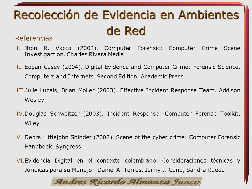 Referencias Jhon R. Vacca (2002). Computer Forensic: Computer Crime Scene Investigaction. Charles Rivera Media.