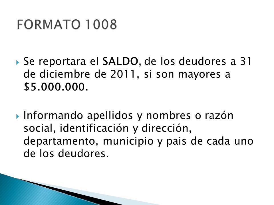 FORMATO 1008 Se reportara el SALDO, de los deudores a 31 de diciembre de 2011, si son mayores a $5.000.000.