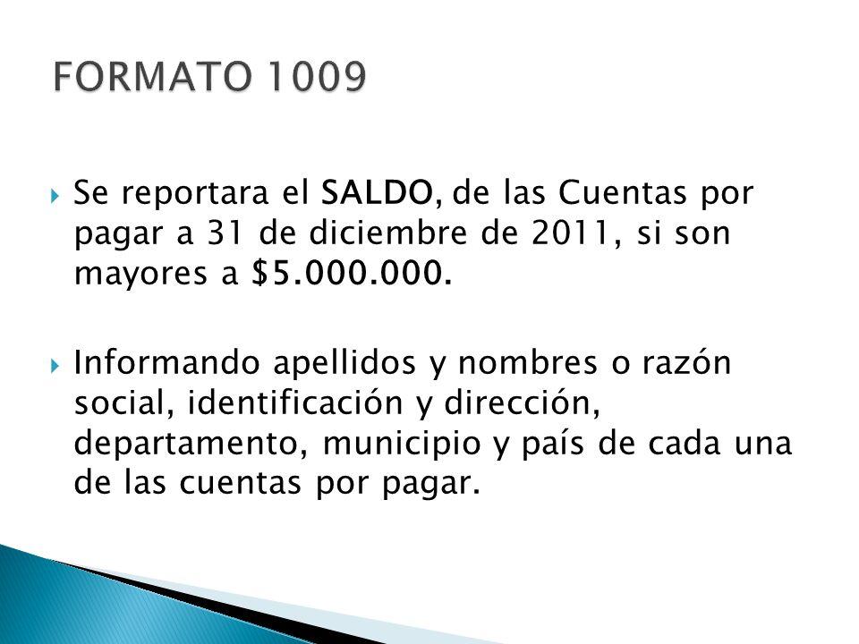 FORMATO 1009 Se reportara el SALDO, de las Cuentas por pagar a 31 de diciembre de 2011, si son mayores a $5.000.000.