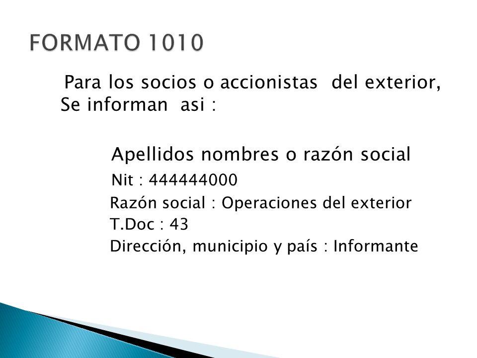 FORMATO 1010 Para los socios o accionistas del exterior, Se informan asi : Apellidos nombres o razón social.