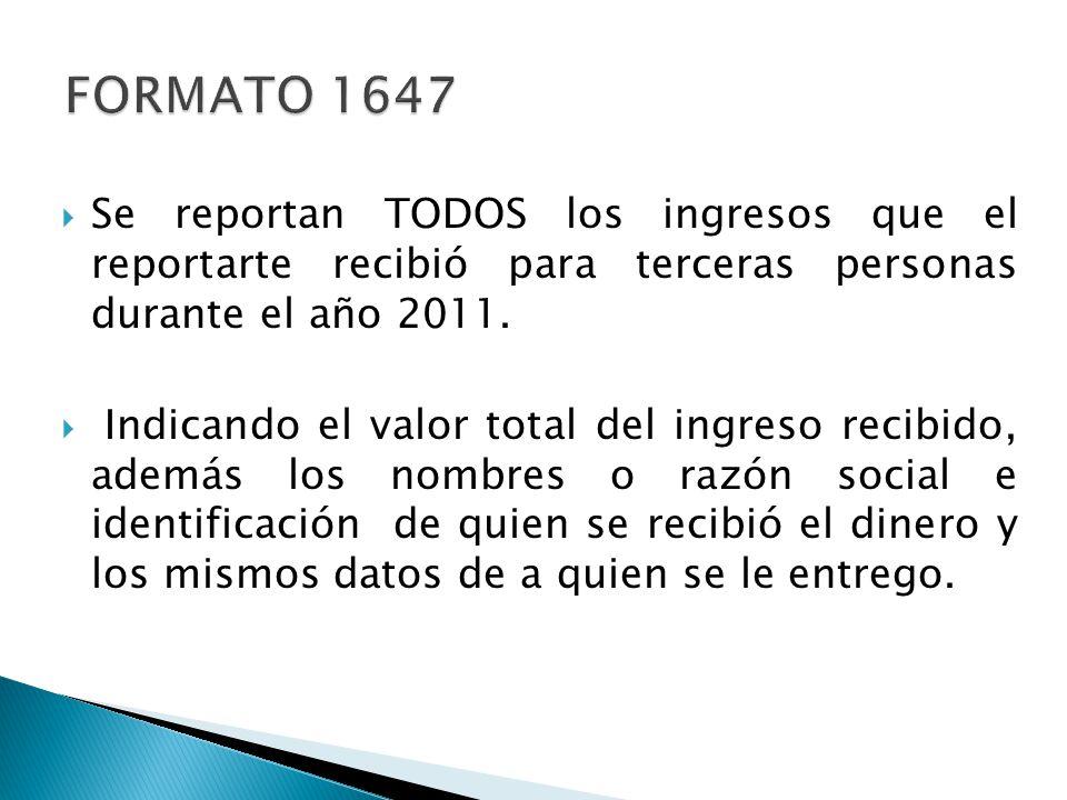 FORMATO 1647 Se reportan TODOS los ingresos que el reportarte recibió para terceras personas durante el año 2011.