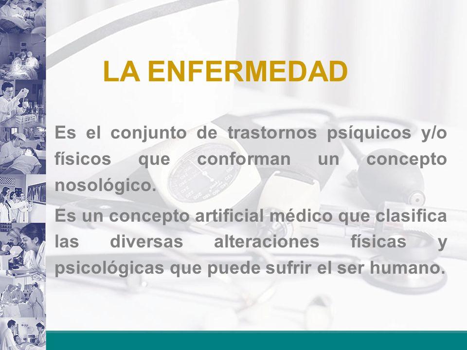 LA ENFERMEDAD Es el conjunto de trastornos psíquicos y/o físicos que conforman un concepto nosológico.