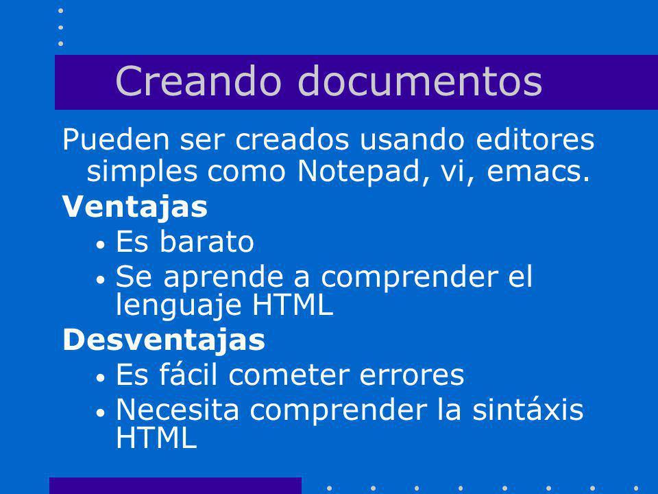 Creando documentos Pueden ser creados usando editores simples como Notepad, vi, emacs. Ventajas. Es barato.