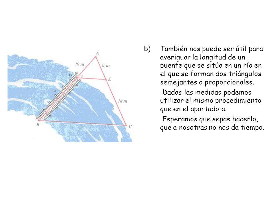 También nos puede ser útil para averiguar la longitud de un puente que se sitúa en un río en el que se forman dos triángulos semejantes o proporcionales.