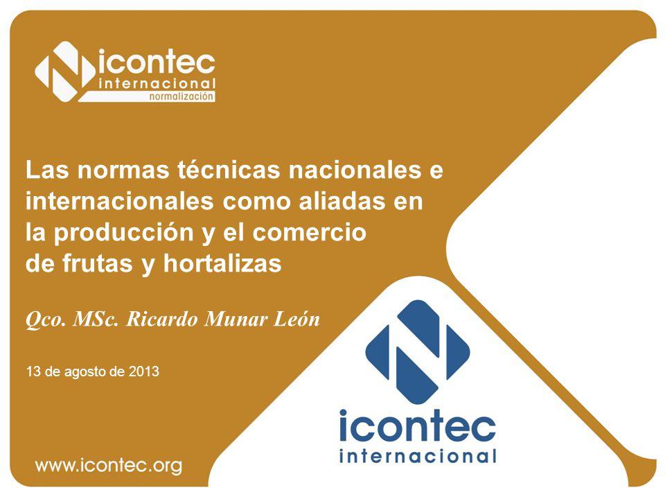 Las normas técnicas nacionales e internacionales como aliadas en la producción y el comercio de frutas y hortalizas Qco. MSc. Ricardo Munar León