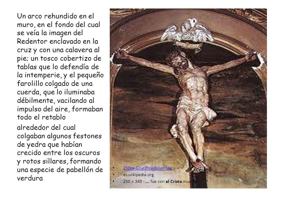 Un arco rehundido en el muro, en el fondo del cual se veía la imagen del Redentor enclavado en la cruz y con una calavera al pie; un tosco cobertizo de tablas que lo defendía de la intemperie, y el pequeño farolillo colgado de una cuerda, que lo iluminaba débilmente, vacilando al impulso del aire, formaban todo el retablo