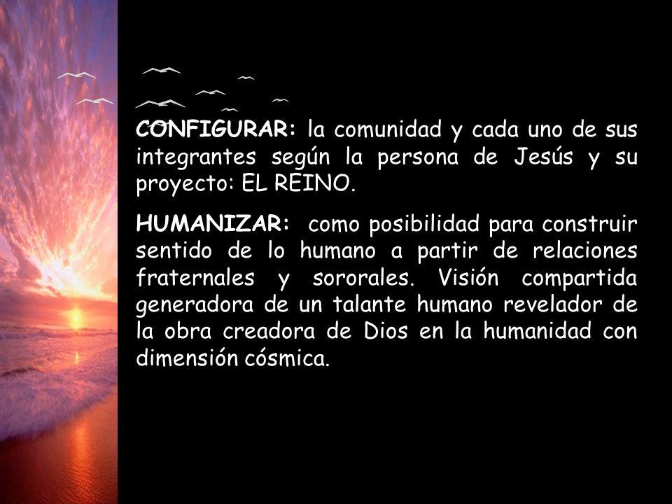CONFIGURAR: la comunidad y cada uno de sus integrantes según la persona de Jesús y su proyecto: EL REINO.