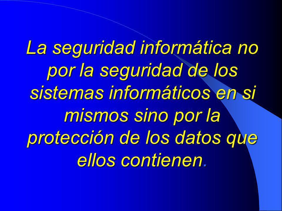 La seguridad informática no por la seguridad de los sistemas informáticos en si mismos sino por la protección de los datos que ellos contienen.